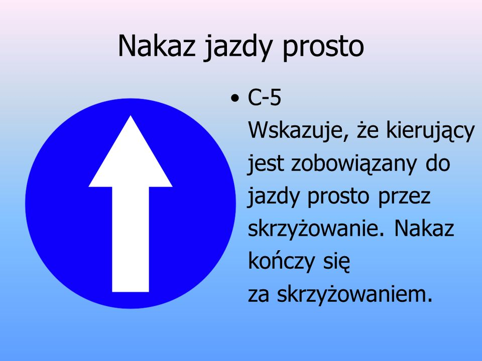 Nakaz jazdy prosto C-5 Wskazuje, że kierujący jest zobowiązany do jazdy prosto przez skrzyżowanie.