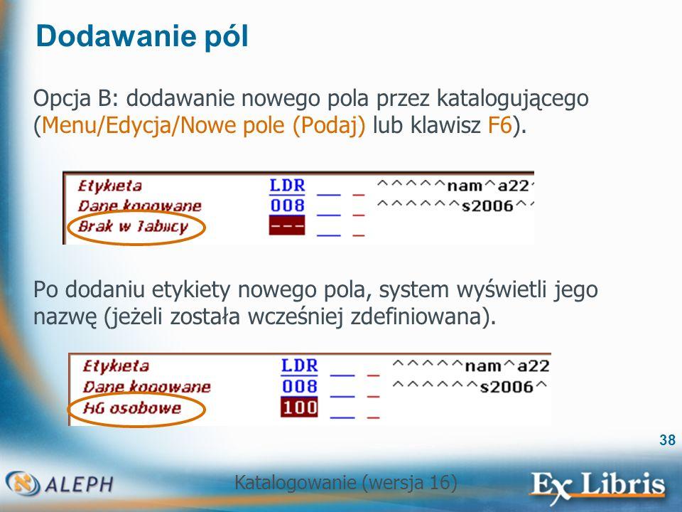 Dodawanie pól Opcja B: dodawanie nowego pola przez katalogującego (Menu/Edycja/Nowe pole (Podaj) lub klawisz F6).