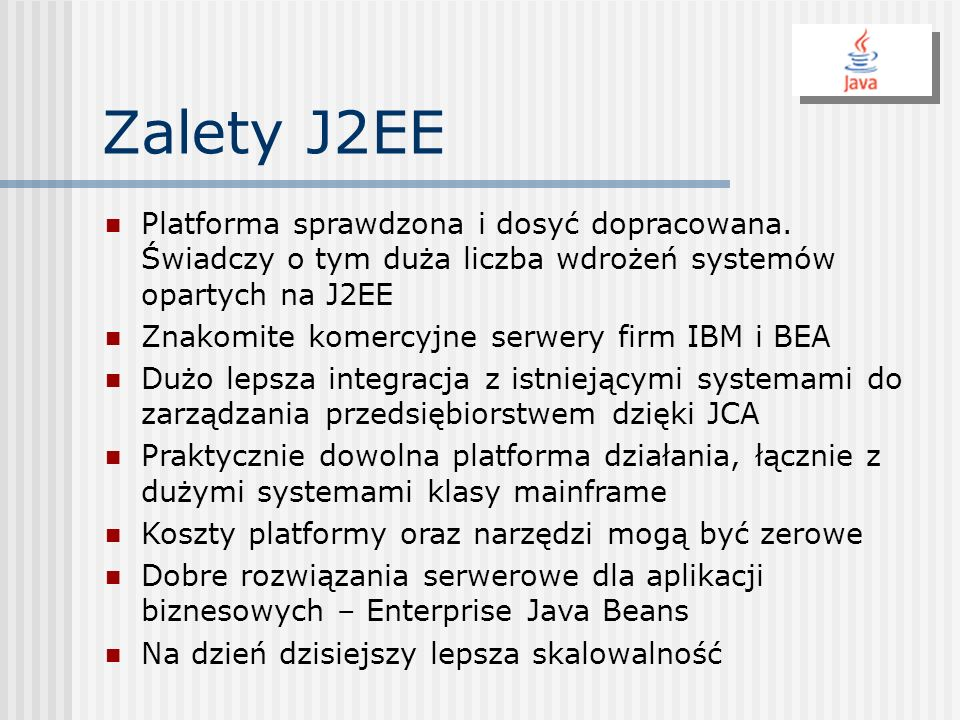 Zalety J2EEPlatforma sprawdzona i dosyć dopracowana. Świadczy o tym duża liczba wdrożeń systemów opartych na J2EE.