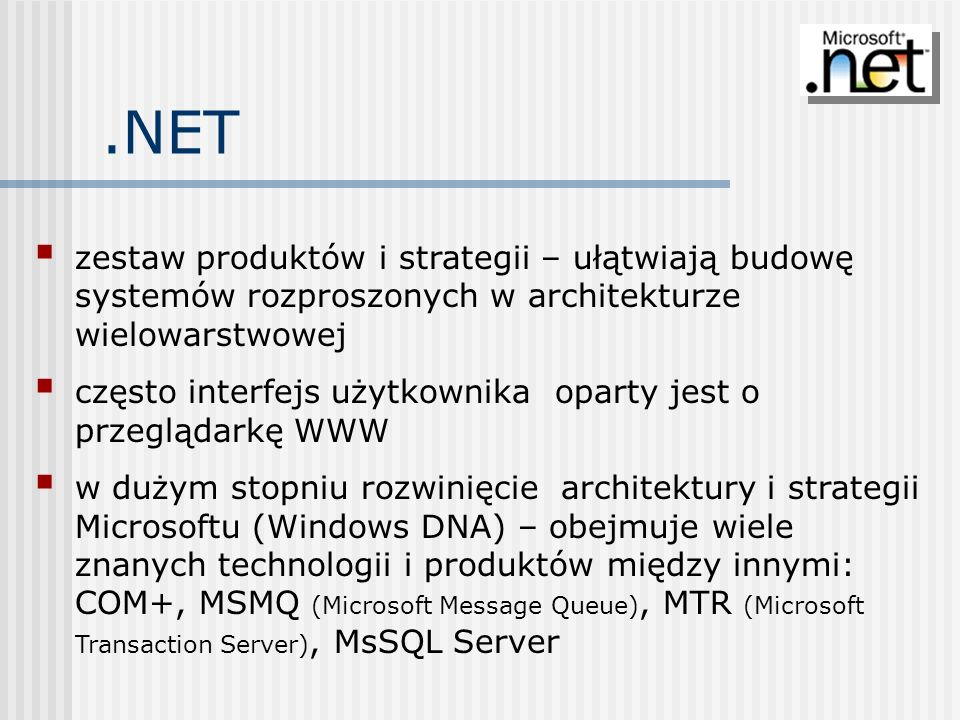 .NET zestaw produktów i strategii – ułątwiają budowę systemów rozproszonych w architekturze wielowarstwowej.