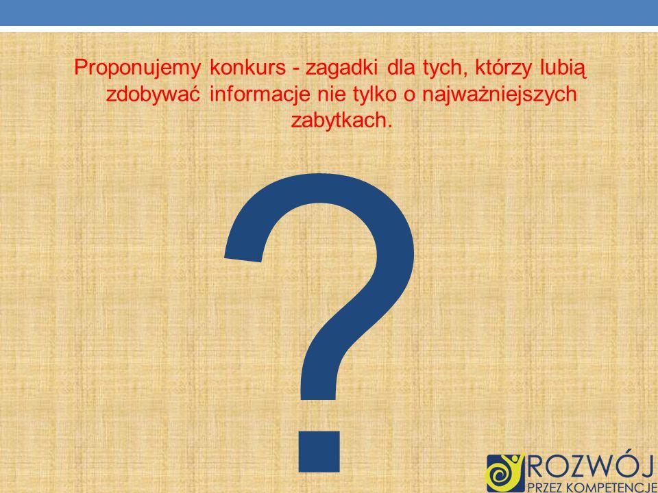 Proponujemy konkurs - zagadki dla tych, którzy lubią zdobywać informacje nie tylko o najważniejszych zabytkach.