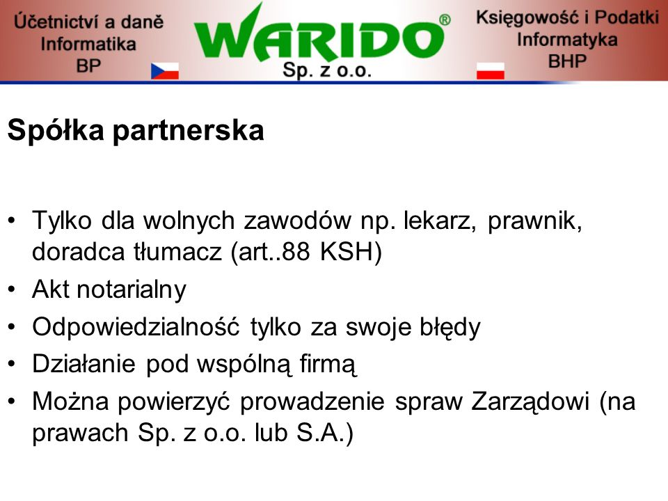 Spółka partnerska Tylko dla wolnych zawodów np. lekarz, prawnik, doradca tłumacz (art..88 KSH) Akt notarialny.