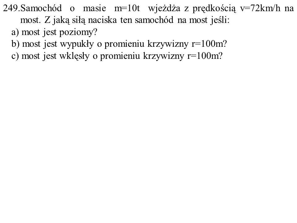 249. Samochód o masie m=10t wjeżdża z prędkością v=72km/h na most