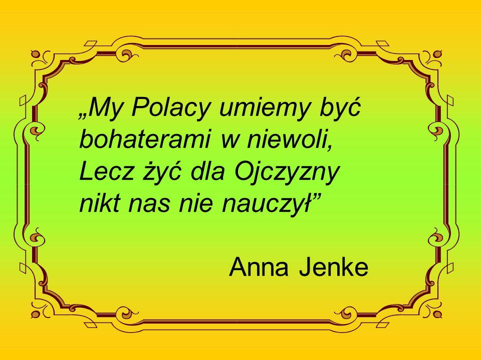 """""""My Polacy umiemy być bohaterami w niewoli, Lecz żyć dla Ojczyzny nikt nas nie nauczył Anna Jenke"""