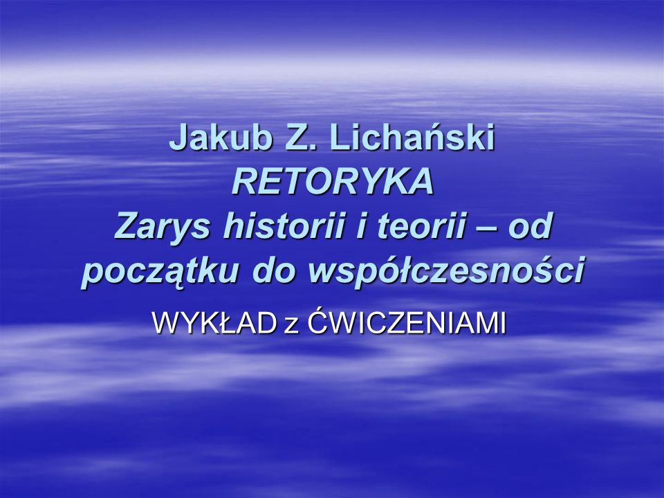 Jakub Z. Lichański RETORYKA Zarys historii i teorii – od początku do współczesności