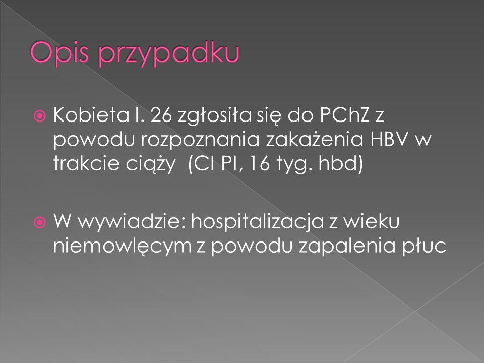 Opis przypadku Kobieta l. 26 zgłosiła się do PChZ z powodu rozpoznania zakażenia HBV w trakcie ciąży (CI PI, 16 tyg. hbd)