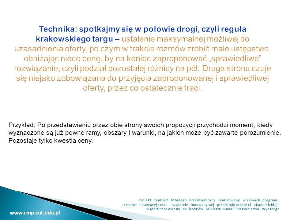 """Technika: spotkajmy się w połowie drogi, czyli reguła krakowskiego targu – ustalenie maksymalnej możliwej do uzasadnienia oferty, po czym w trakcie rozmów zrobić małe ustępstwo, obniżając nieco cenę, by na koniec zaproponować """"sprawiedliwe rozwiązanie, czyli podział pozostałej różnicy na pół. Druga strona czuje się niejako zobowiązana do przyjęcia zaproponowanej i sprawiedliwej oferty, przez co ostatecznie traci."""