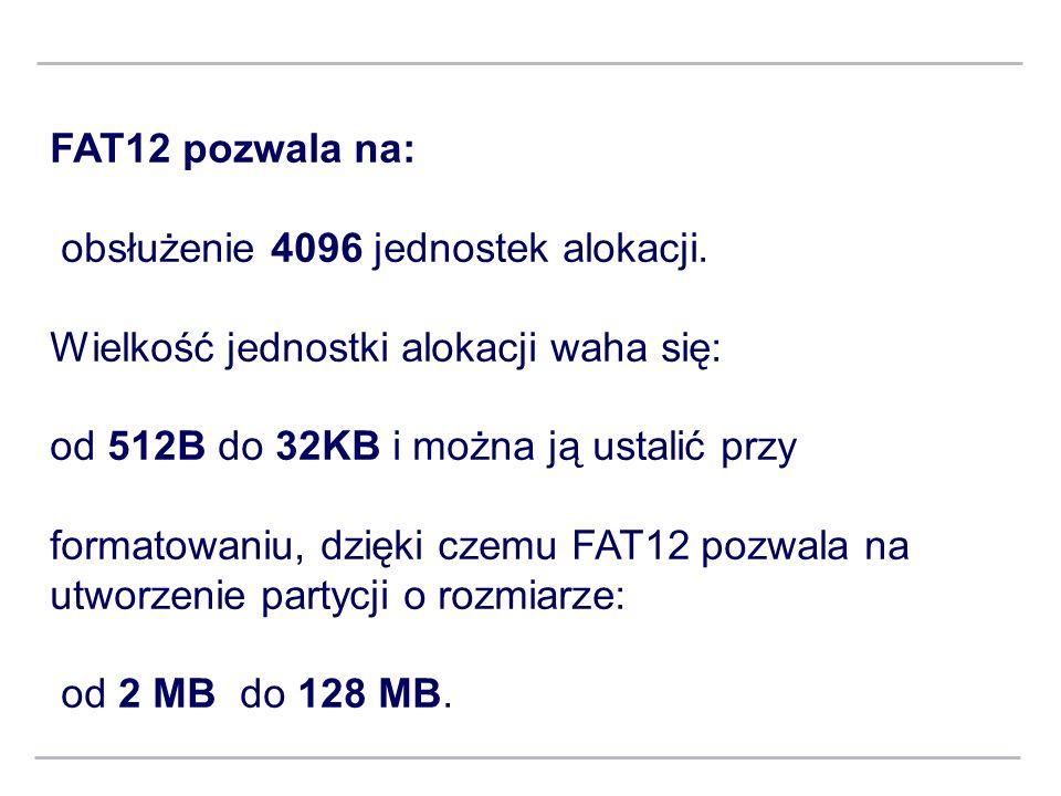 FAT12 pozwala na: obsłużenie 4096 jednostek alokacji. Wielkość jednostki alokacji waha się: od 512B do 32KB i można ją ustalić przy.