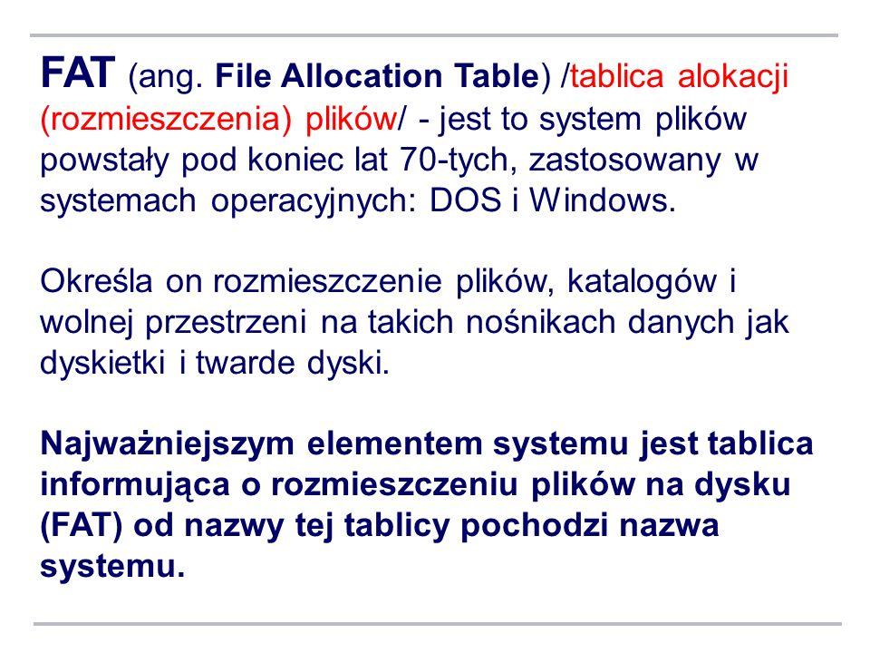 FAT (ang. File Allocation Table) /tablica alokacji (rozmieszczenia) plików/ - jest to system plików powstały pod koniec lat 70-tych, zastosowany w systemach operacyjnych: DOS i Windows.