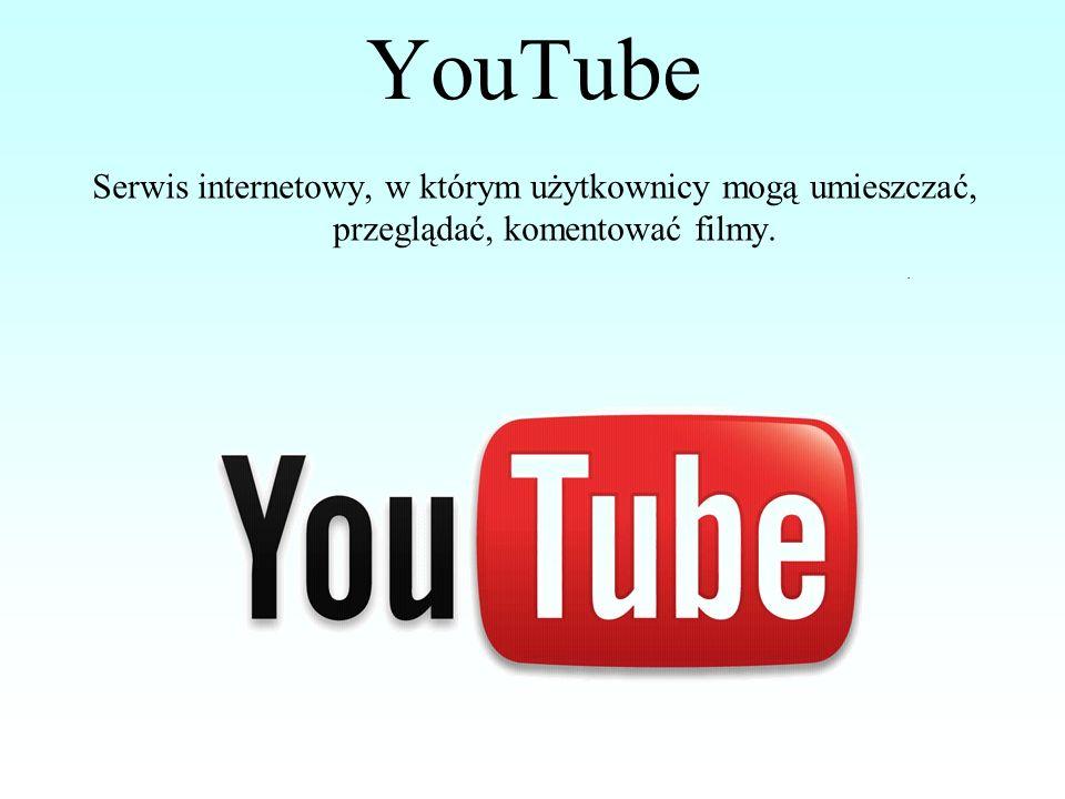 YouTube Serwis internetowy, w którym użytkownicy mogą umieszczać, przeglądać, komentować filmy.