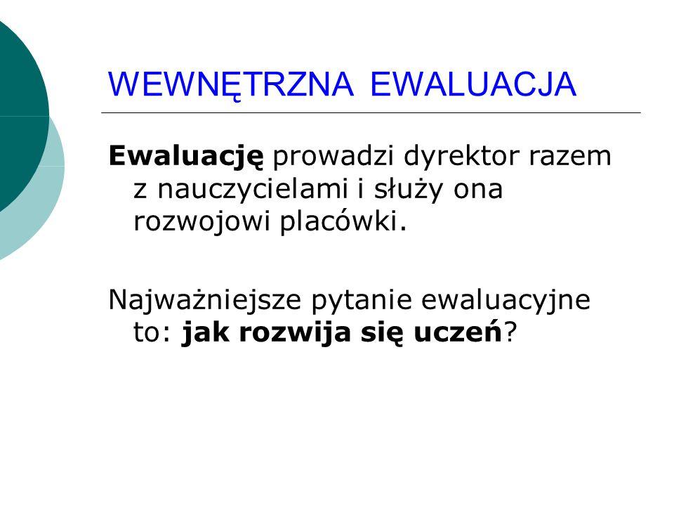 WEWNĘTRZNA EWALUACJA Ewaluację prowadzi dyrektor razem z nauczycielami i służy ona rozwojowi placówki.