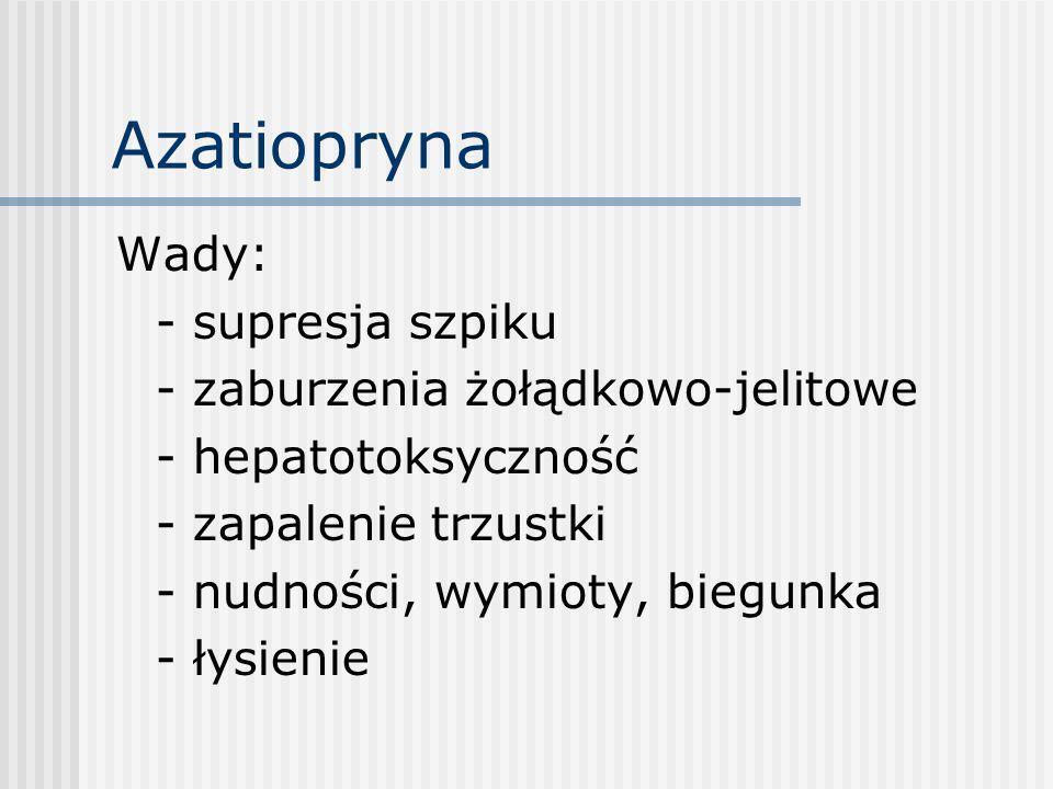 Azatiopryna Wady: - supresja szpiku - zaburzenia żołądkowo-jelitowe