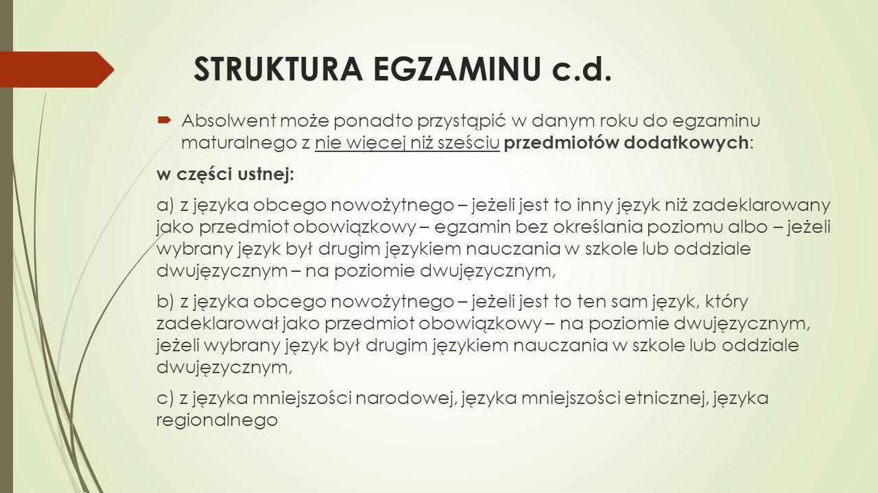 STRUKTURA EGZAMINU c.d. Absolwent może ponadto przystąpić w danym roku do egzaminu maturalnego z nie więcej niż sześciu przedmiotów dodatkowych: