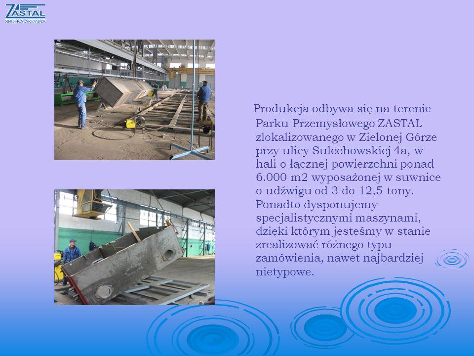 Produkcja odbywa się na terenie Parku Przemysłowego ZASTAL zlokalizowanego w Zielonej Górze przy ulicy Sulechowskiej 4a, w hali o łącznej powierzchni ponad 6.000 m2 wyposażonej w suwnice o udźwigu od 3 do 12,5 tony.