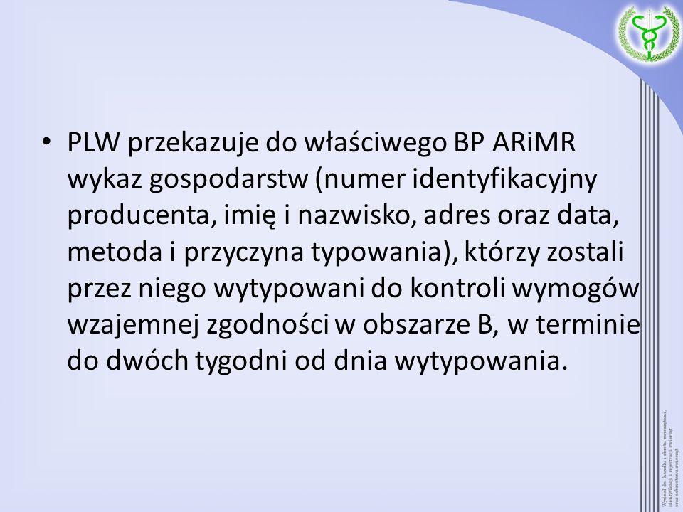 PLW przekazuje do właściwego BP ARiMR wykaz gospodarstw (numer identyfikacyjny producenta, imię i nazwisko, adres oraz data, metoda i przyczyna typowania), którzy zostali przez niego wytypowani do kontroli wymogów wzajemnej zgodności w obszarze B, w terminie do dwóch tygodni od dnia wytypowania.