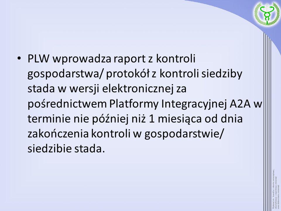 PLW wprowadza raport z kontroli gospodarstwa/ protokół z kontroli siedziby stada w wersji elektronicznej za pośrednictwem Platformy Integracyjnej A2A w terminie nie później niż 1 miesiąca od dnia zakończenia kontroli w gospodarstwie/ siedzibie stada.