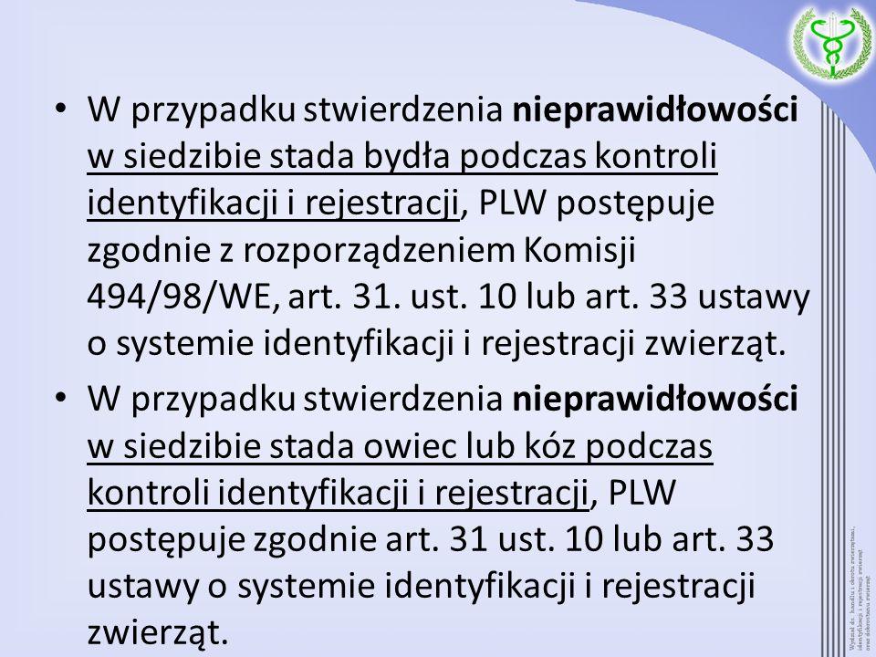 W przypadku stwierdzenia nieprawidłowości w siedzibie stada bydła podczas kontroli identyfikacji i rejestracji, PLW postępuje zgodnie z rozporządzeniem Komisji 494/98/WE, art. 31. ust. 10 lub art. 33 ustawy o systemie identyfikacji i rejestracji zwierząt.