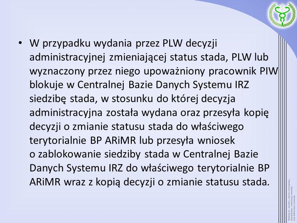 W przypadku wydania przez PLW decyzji administracyjnej zmieniającej status stada, PLW lub wyznaczony przez niego upoważniony pracownik PIW blokuje w Centralnej Bazie Danych Systemu IRZ siedzibę stada, w stosunku do której decyzja administracyjna została wydana oraz przesyła kopię decyzji o zmianie statusu stada do właściwego terytorialnie BP ARiMR lub przesyła wniosek o zablokowanie siedziby stada w Centralnej Bazie Danych Systemu IRZ do właściwego terytorialnie BP ARiMR wraz z kopią decyzji o zmianie statusu stada.