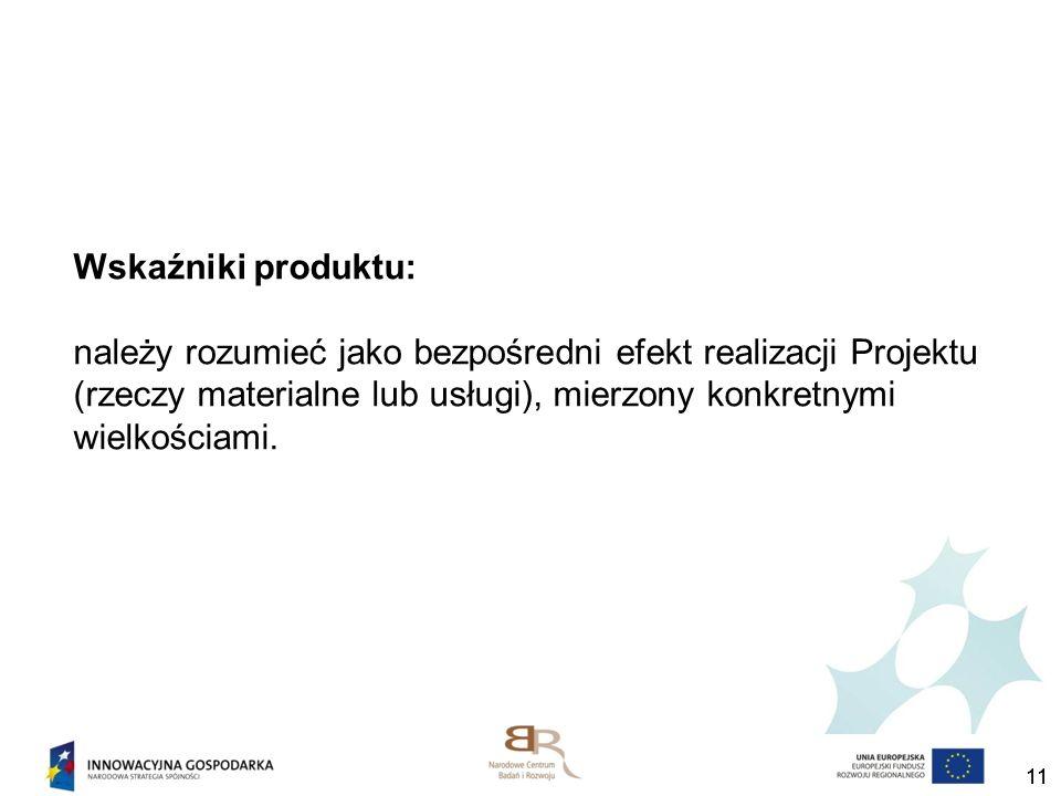 Wskaźniki produktu: należy rozumieć jako bezpośredni efekt realizacji Projektu (rzeczy materialne lub usługi), mierzony konkretnymi wielkościami.