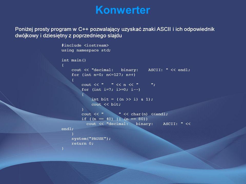 Konwerter Poniżej prosty program w C++ pozwalający uzyskać znaki ASCII i ich odpowiednik dwójkowy i dziesiętny z poprzedniego slajdu.