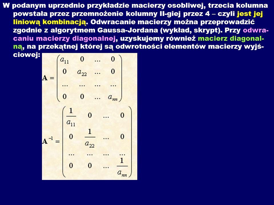 W podanym uprzednio przykładzie macierzy osobliwej, trzecia kolumna powstała przez przemnożenie kolumny II-giej przez 4 – czyli jest jej liniową kombinacją.
