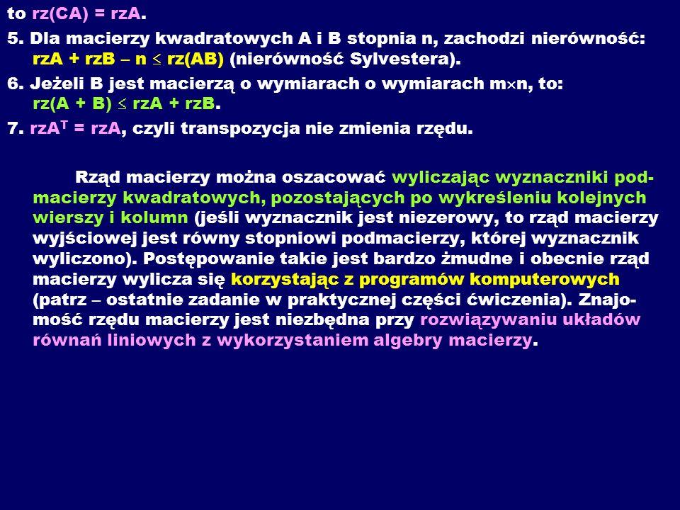 to rz(CA) = rzA. 5. Dla macierzy kwadratowych A i B stopnia n, zachodzi nierówność: rzA + rzB – n  rz(AB) (nierówność Sylvestera).