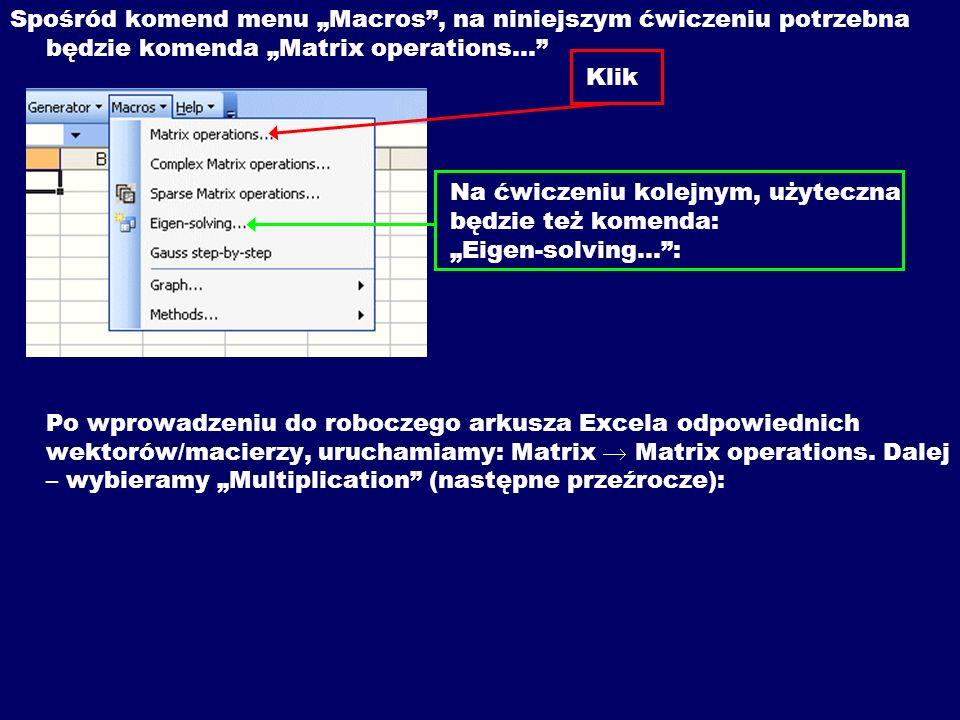 """Spośród komend menu """"Macros , na niniejszym ćwiczeniu potrzebna będzie komenda """"Matrix operations… Klik Na ćwiczeniu kolejnym, użyteczna będzie też komenda: """"Eigen-solving… : Po wprowadzeniu do roboczego arkusza Excela odpowiednich wektorów/macierzy, uruchamiamy: Matrix  Matrix operations."""
