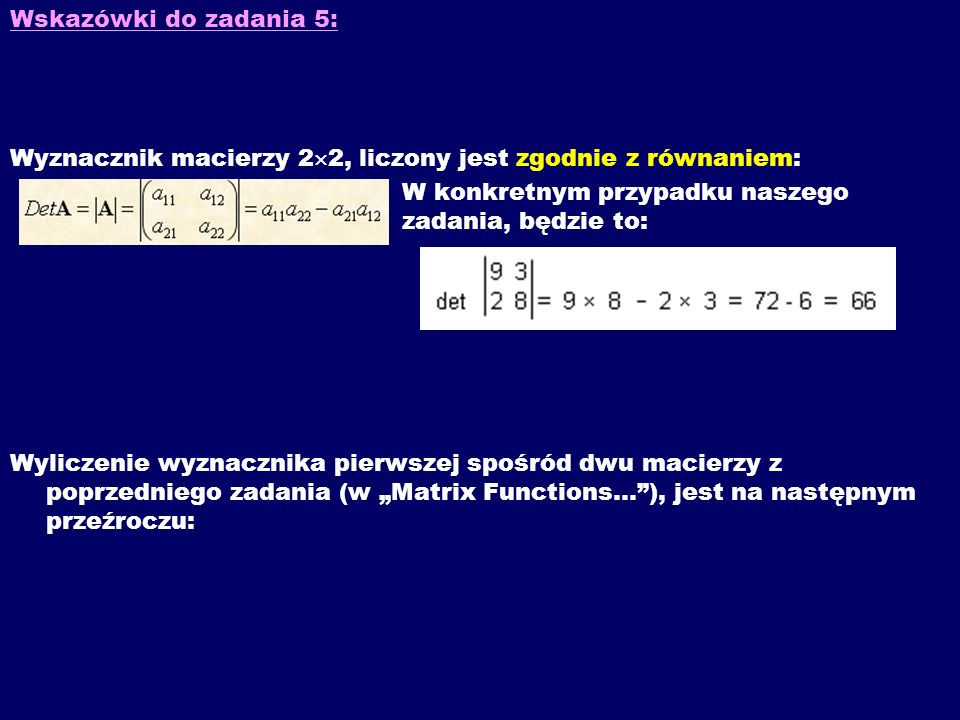 Wskazówki do zadania 5: Wyznacznik macierzy 22, liczony jest zgodnie z równaniem: W konkretnym przypadku naszego zadania, będzie to: