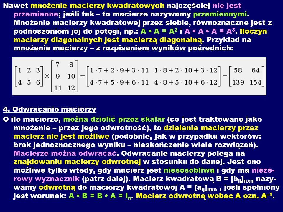 Nawet mnożenie macierzy kwadratowych najczęściej nie jest przemienne; jeśli tak – to macierze nazywamy przemiennymi. Mnożenie macierzy kwadratowej przez siebie, równoznaczne jest z podnoszeniem jej do potęgi, np.: A  A = A2 i A  A  A = A3. Iloczyn macierzy diagonalnych jest macierzą diagonalną. Przykład na mnożenie macierzy – z rozpisaniem wyników pośrednich: