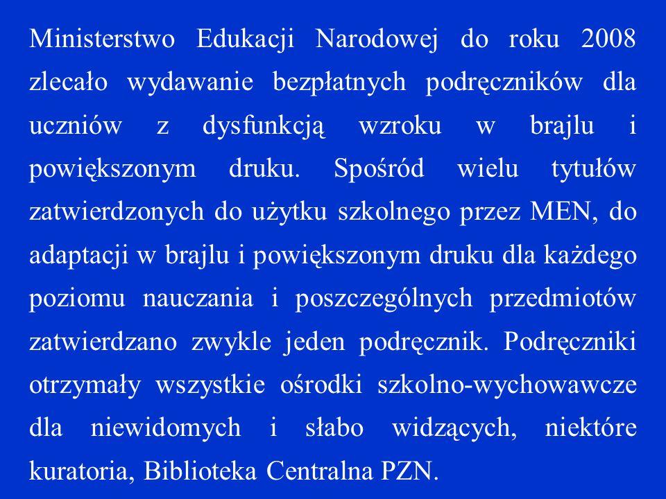 Ministerstwo Edukacji Narodowej do roku 2008 zlecało wydawanie bezpłatnych podręczników dla uczniów z dysfunkcją wzroku w brajlu i powiększonym druku.
