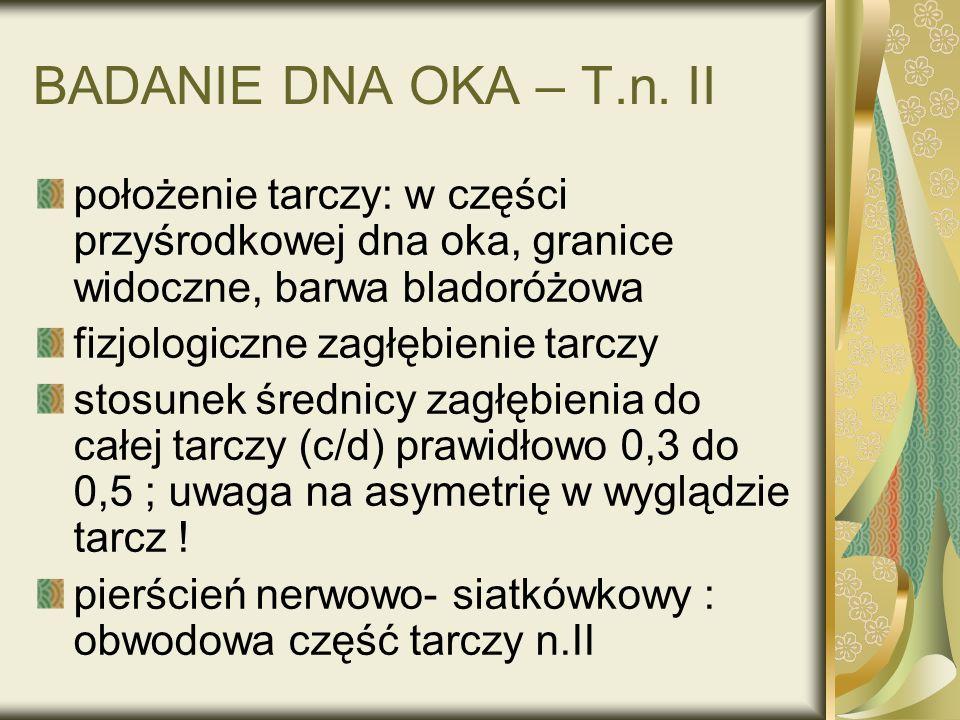 BADANIE DNA OKA – T.n. II położenie tarczy: w części przyśrodkowej dna oka, granice widoczne, barwa bladoróżowa.