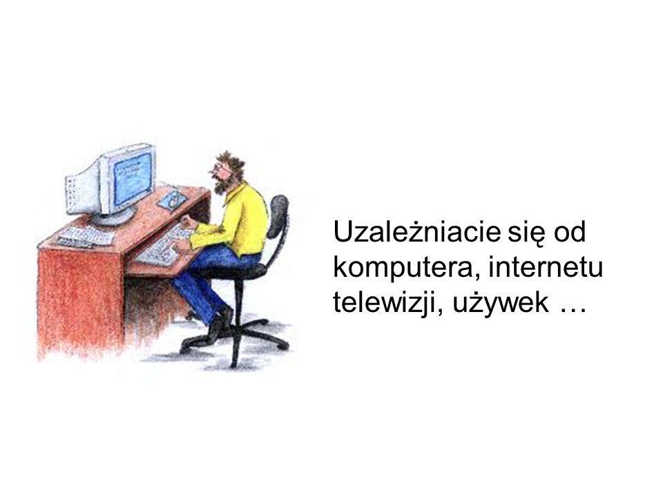 Uzależniacie się od komputera, internetu telewizji, używek …