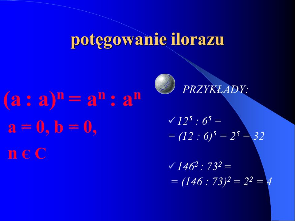 (a : a)n = an : an potęgowanie ilorazu a = 0, b = 0, n Є C PRZYKŁADY: