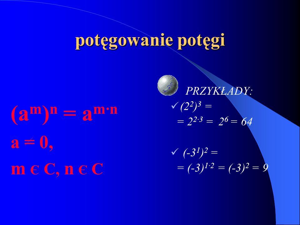 (am)n = am·n potęgowanie potęgi a = 0, m Є C, n Є C PRZYKŁADY: (22)3 =