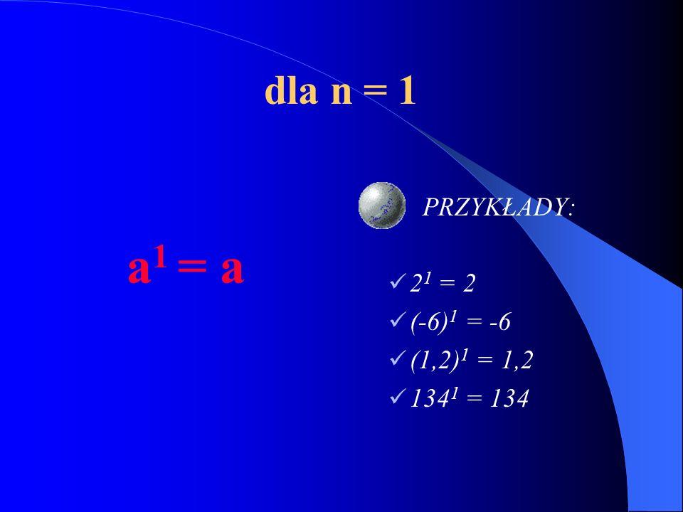 dla n = 1 a1 = a PRZYKŁADY: 21 = 2 (-6)1 = -6 (1,2)1 = 1,2 1341 = 134