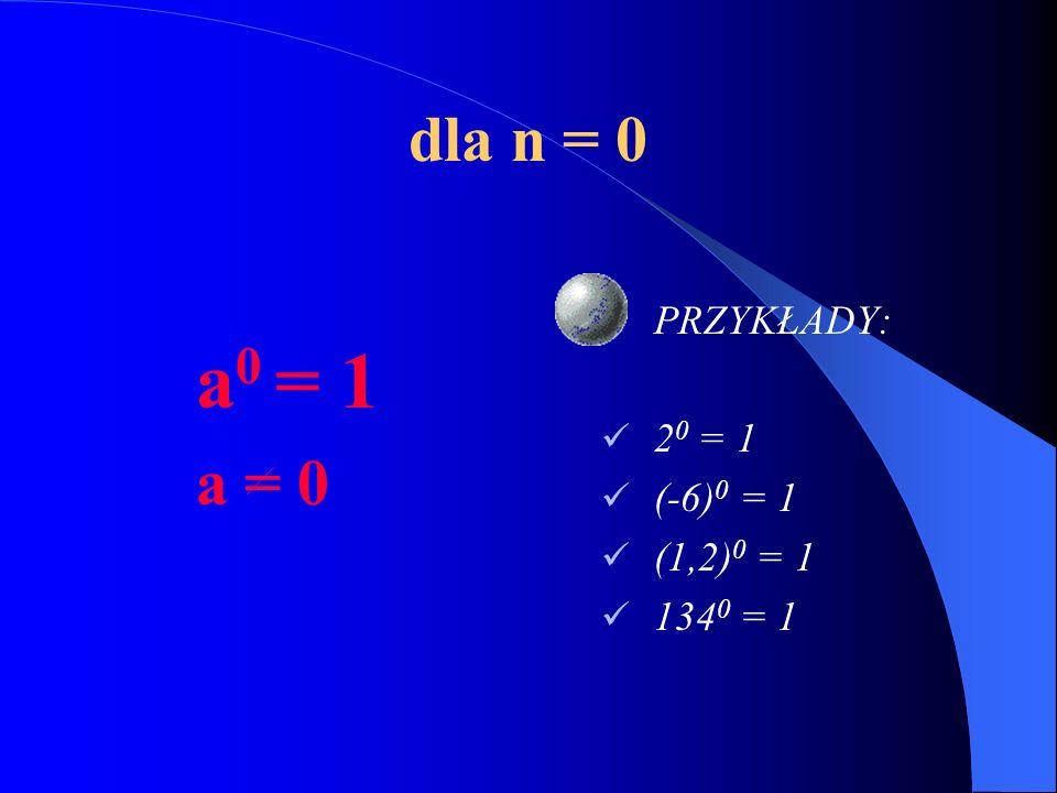 dla n = 0 a0 = 1 a = 0 PRZYKŁADY: 20 = 1 (-6)0 = 1 (1,2)0 = 1 1340 = 1
