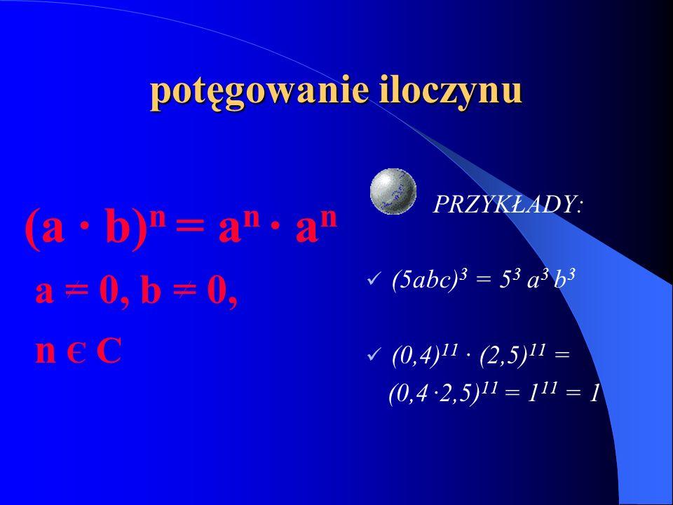 (a · b)n = an · an potęgowanie iloczynu a = 0, b = 0, n Є C PRZYKŁADY: