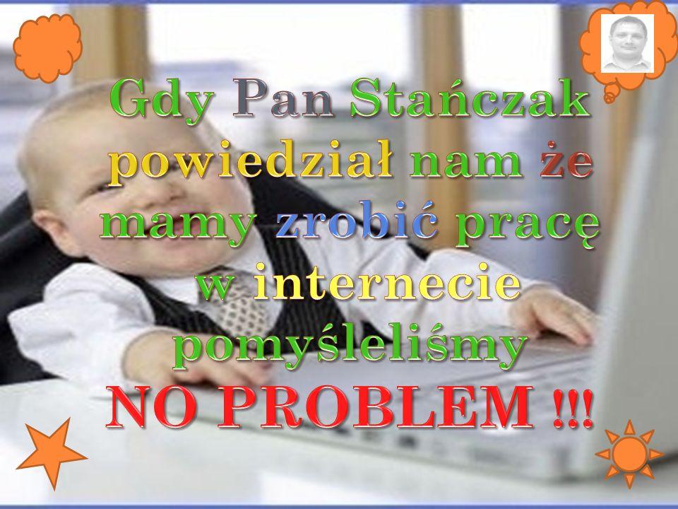 NO PROBLEM !!! Gdy Pan Stańczak powiedział nam że mamy zrobić pracę