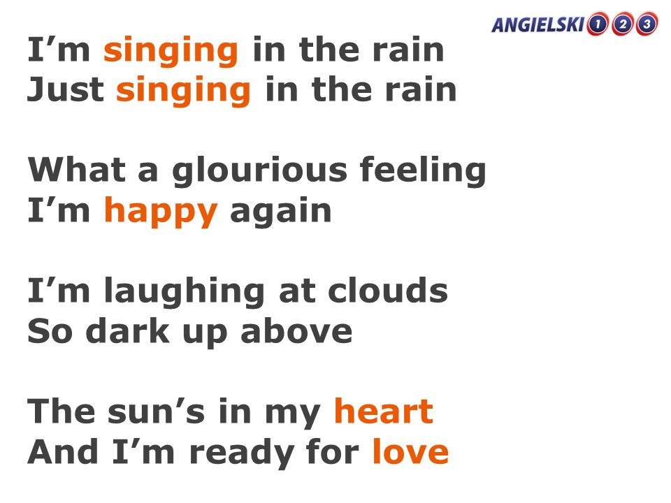 I'm singing in the rainJust singing in the rain. What a glourious feeling. I'm happy again. I'm laughing at clouds.