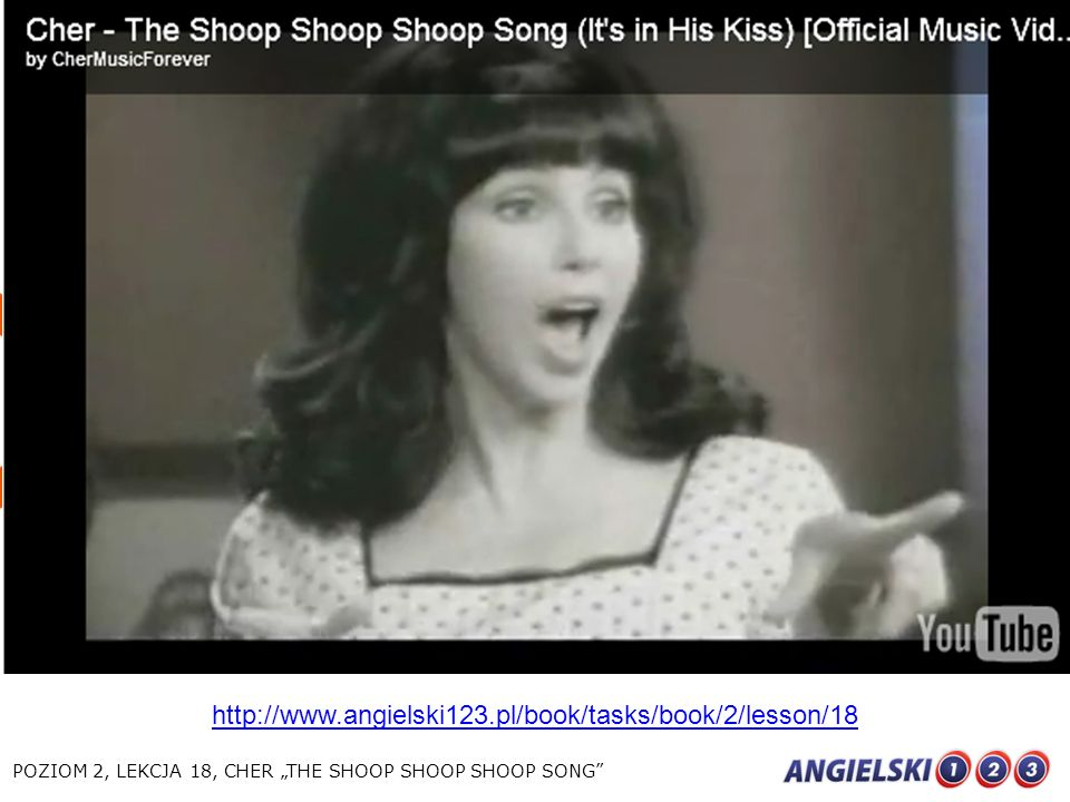 "http://www.angielski123.pl/book/tasks/book/2/lesson/18 POZIOM 2, LEKCJA 18, CHER ""THE SHOOP SHOOP SHOOP SONG"