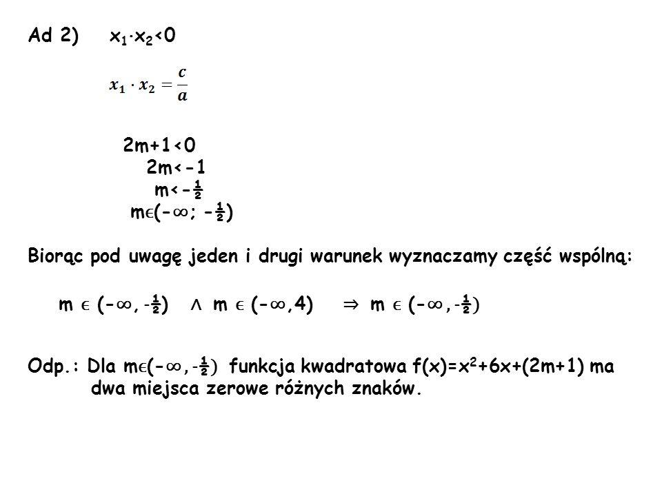 Ad 2) x1·x2<0 2m+1<0. 2m<-1. m<-½. mϵ(-∞; -½) Biorąc pod uwagę jeden i drugi warunek wyznaczamy część wspólną: