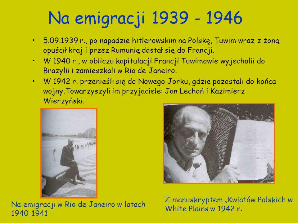 Na emigracji 1939 - 1946 5.09.1939 r., po napadzie hitlerowskim na Polskę, Tuwim wraz z żoną opuścił kraj i przez Rumunię dostał się do Francji.