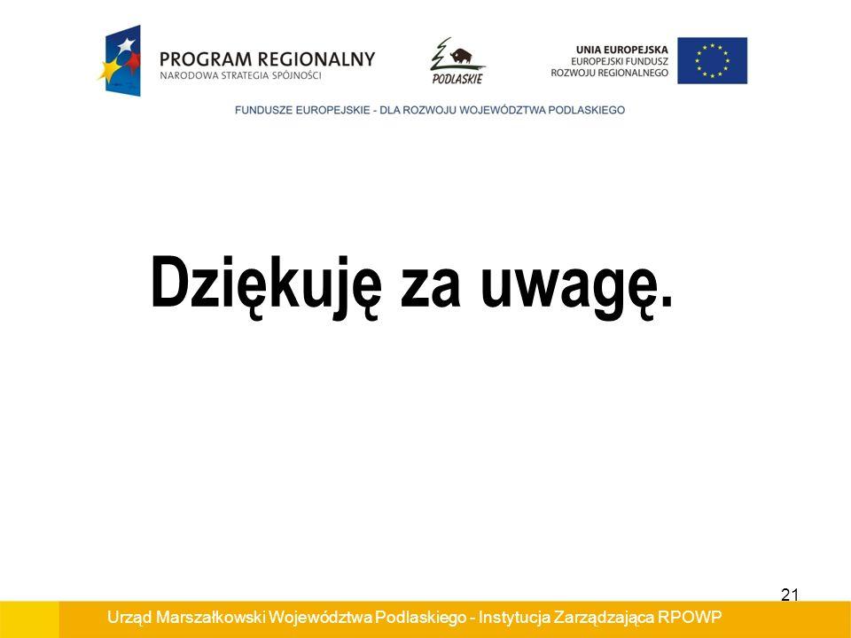 Dziękuję za uwagę. Urząd Marszałkowski Województwa Podlaskiego - Instytucja Zarządzająca RPOWP