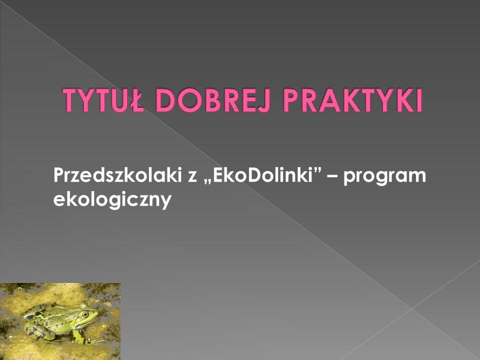 """TYTUŁ DOBREJ PRAKTYKI Przedszkolaki z """"EkoDolinki – program ekologiczny"""