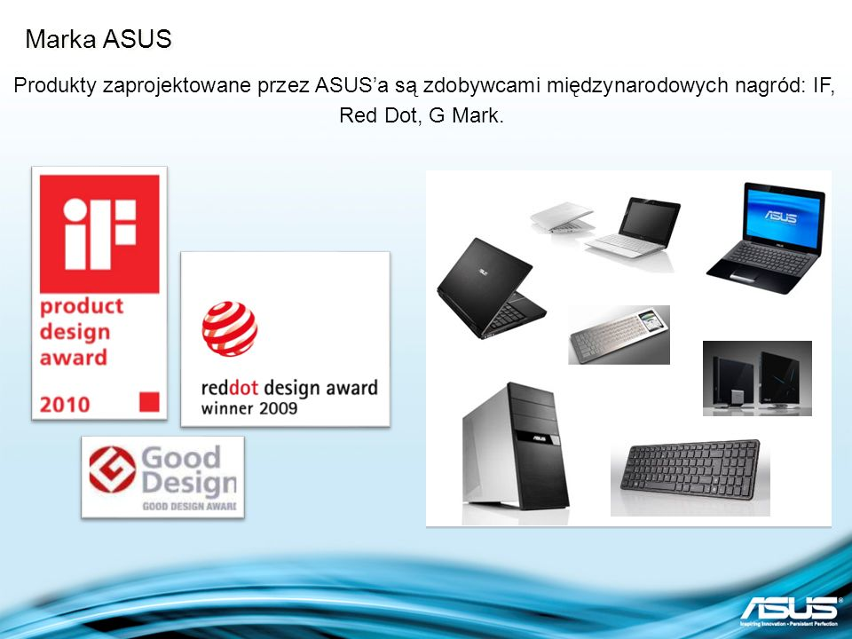 Marka ASUS Produkty zaprojektowane przez ASUS'a są zdobywcami międzynarodowych nagród: IF, Red Dot, G Mark.