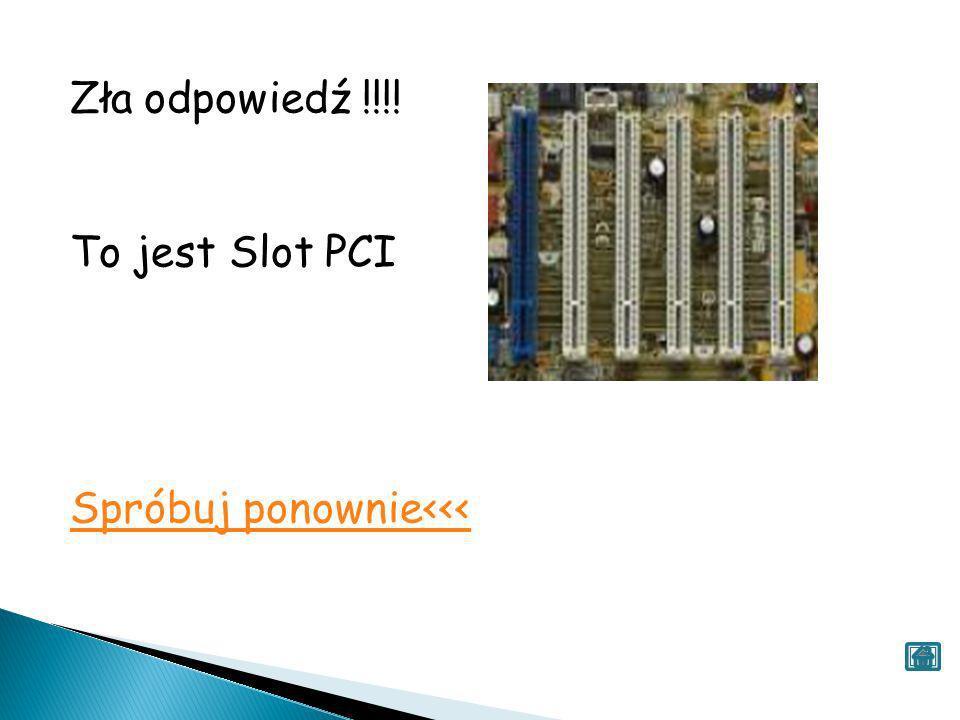 Zła odpowiedź !!!! To jest Slot PCI Spróbuj ponownie<<<