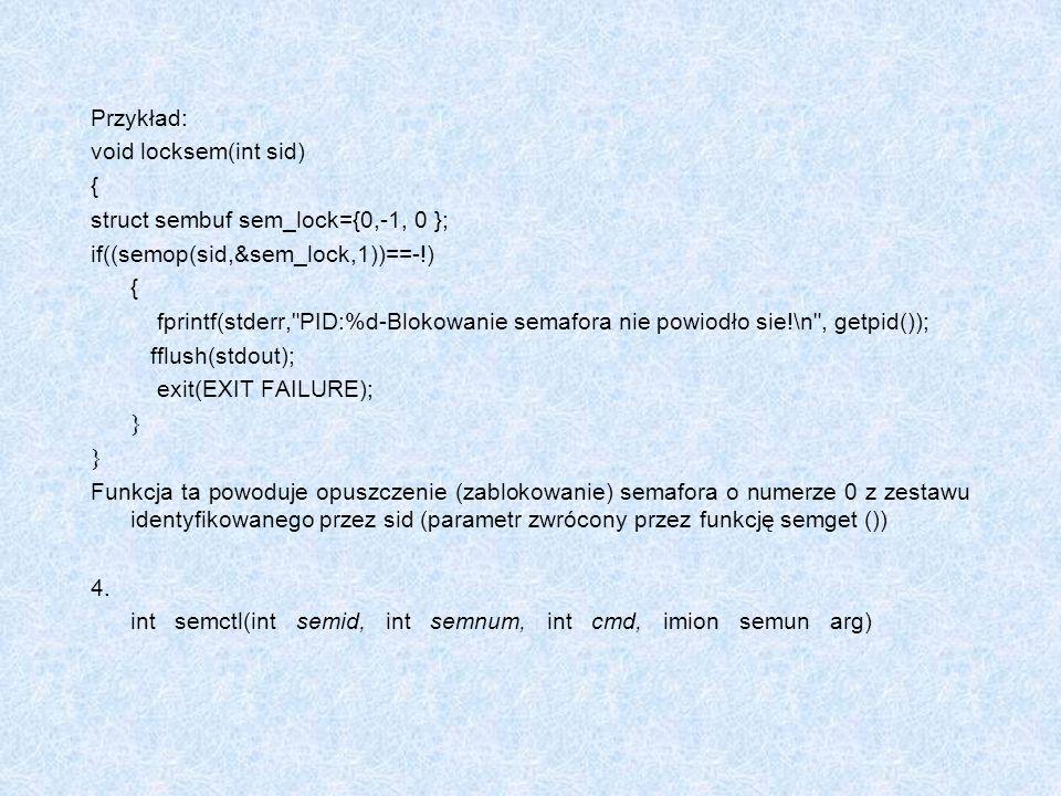 Przykład: void locksem(int sid) { struct sembuf sem_lock={0,-1, 0 }; if((semop(sid,&sem_lock,1))==-!)