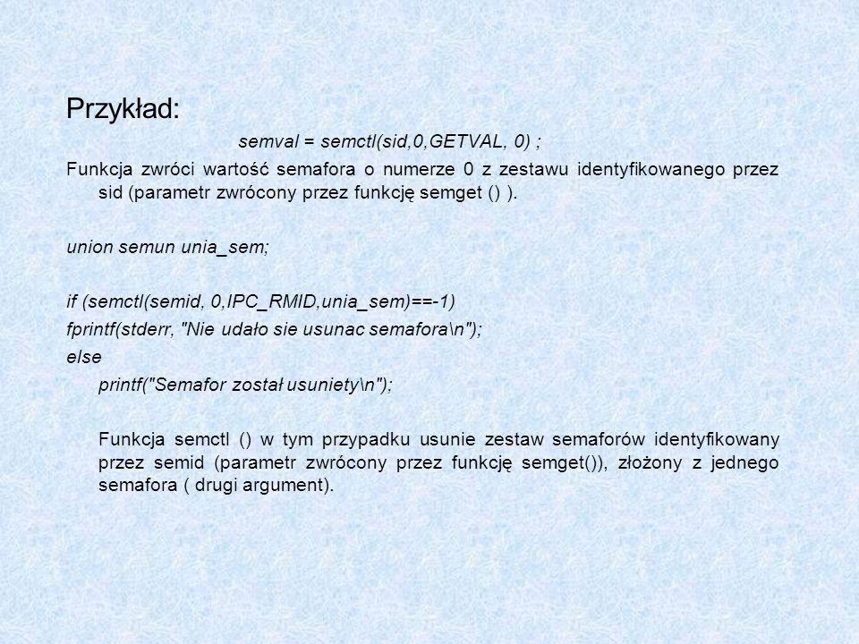 Przykład: semval = semctl(sid,0,GETVAL, 0) ;