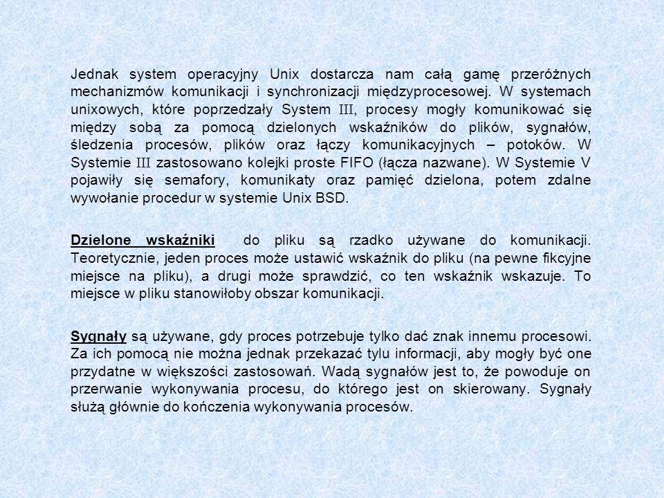 Jednak system operacyjny Unix dostarcza nam całą gamę przeróżnych mechanizmów komunikacji i synchronizacji międzyprocesowej. W systemach unixowych, które poprzedzały System III, procesy mogły komunikować się między sobą za pomocą dzielonych wskaźników do plików, sygnałów, śledzenia procesów, plików oraz łączy komunikacyjnych – potoków. W Systemie III zastosowano kolejki proste FIFO (łącza nazwane). W Systemie V pojawiły się semafory, komunikaty oraz pamięć dzielona, potem zdalne wywołanie procedur w systemie Unix BSD.