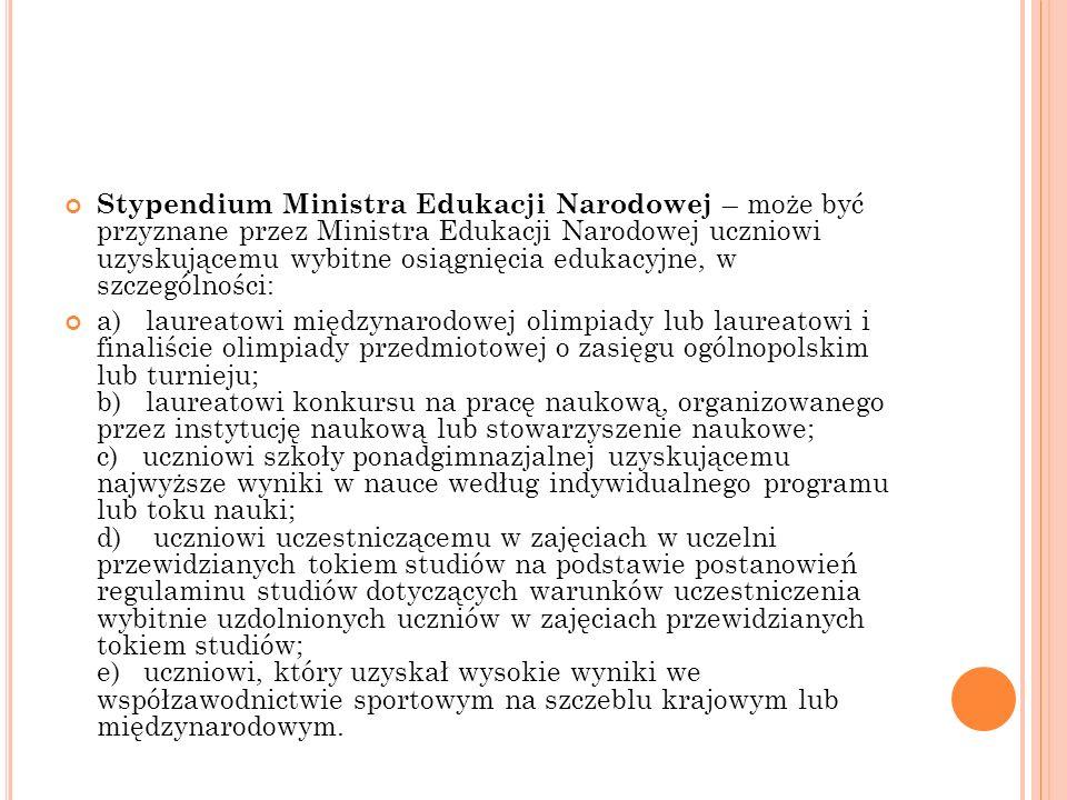 Stypendium Ministra Edukacji Narodowej – może być przyznane przez Ministra Edukacji Narodowej uczniowi uzyskującemu wybitne osiągnięcia edukacyjne, w szczególności: